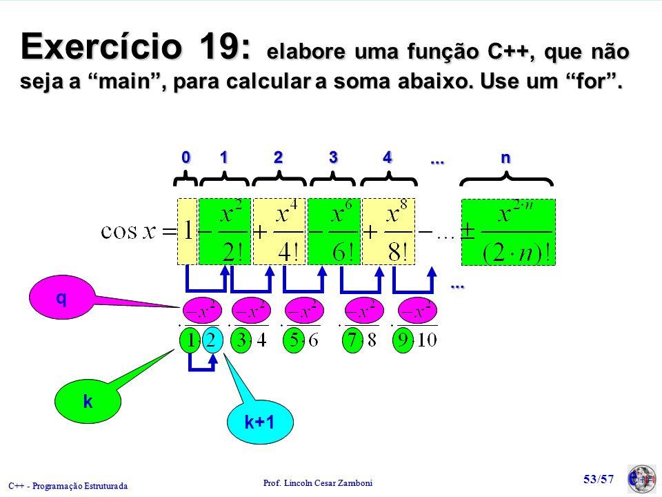 C++ - Programação Estruturada Prof. Lincoln Cesar Zamboni 53/57 Exercício 19: elabore uma função C++, que não seja a main, para calcular a soma abaixo