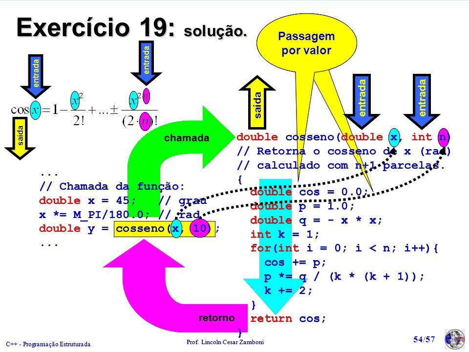 C++ - Programação Estruturada Prof. Lincoln Cesar Zamboni 54/57 Passagem por valor chamada retorno Exercício 19: solução. double cosseno(double x, int
