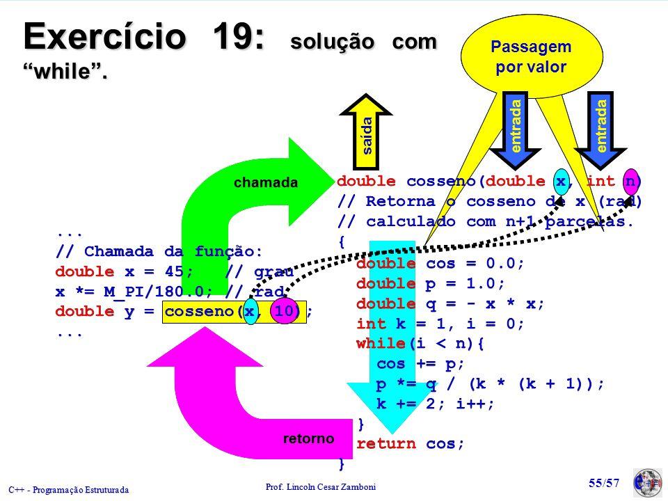 C++ - Programação Estruturada Prof. Lincoln Cesar Zamboni 55/57 Passagem por valor chamada retorno Exercício 19: solução com while. double cosseno(dou