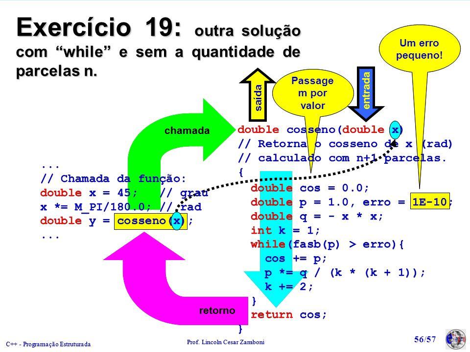 C++ - Programação Estruturada Prof. Lincoln Cesar Zamboni 56/57 Um erro pequeno! Um erro pequeno! Passage m por valor chamada retorno Exercício 19: ou