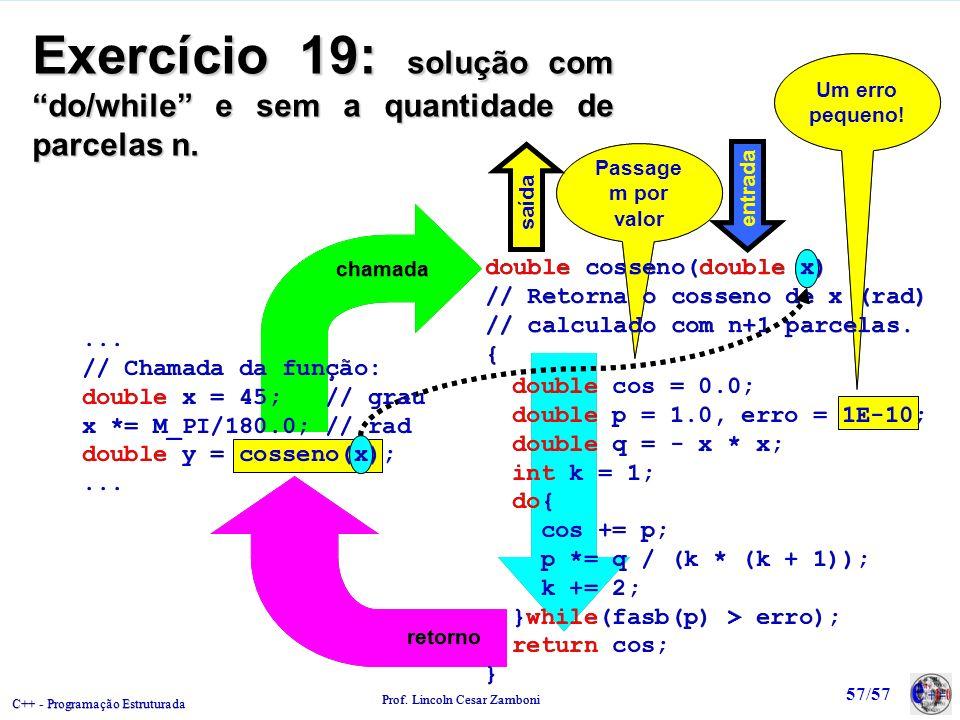 C++ - Programação Estruturada Prof. Lincoln Cesar Zamboni 57/57 Um erro pequeno! Um erro pequeno! Passage m por valor chamada retorno Exercício 19: so