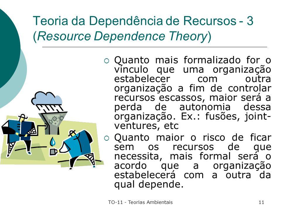 TO-11 - Teorias Ambientais11 Teoria da Dependência de Recursos - 3 (Resource Dependence Theory) Quanto mais formalizado for o vínculo que uma organiza