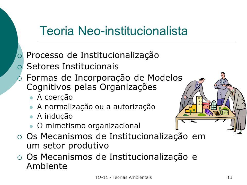 TO-11 - Teorias Ambientais13 Teoria Neo-institucionalista Processo de Institucionalização Setores Institucionais Formas de Incorporação de Modelos Cog