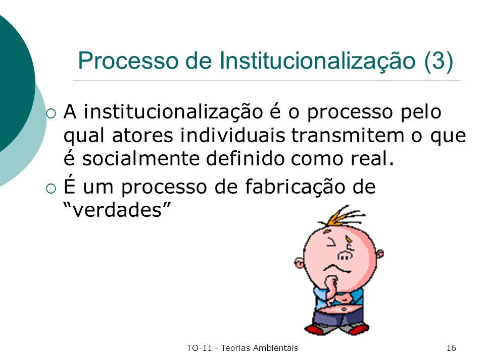 TO-11 - Teorias Ambientais16 Processo de Institucionalização (3) A institucionalização é o processo pelo qual atores individuais transmitem o que é so