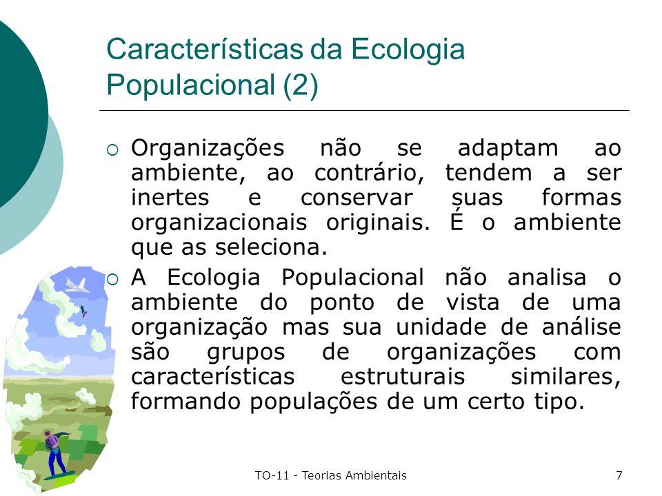 TO-11 - Teorias Ambientais8 Características da Ecologia Populacional (3) Organizações que melhor preservam suas rotinas e formas de procedimento originais são selecionadas pelo ambiente, dado seu alto grau de confiabilidade e estabilidade na prestação de serviços e fornecimento de produtos.
