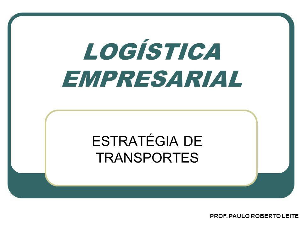 PROF. PAULO ROBERTO LEITE LOGÍSTICA EMPRESARIAL ESTRATÉGIA DE TRANSPORTES