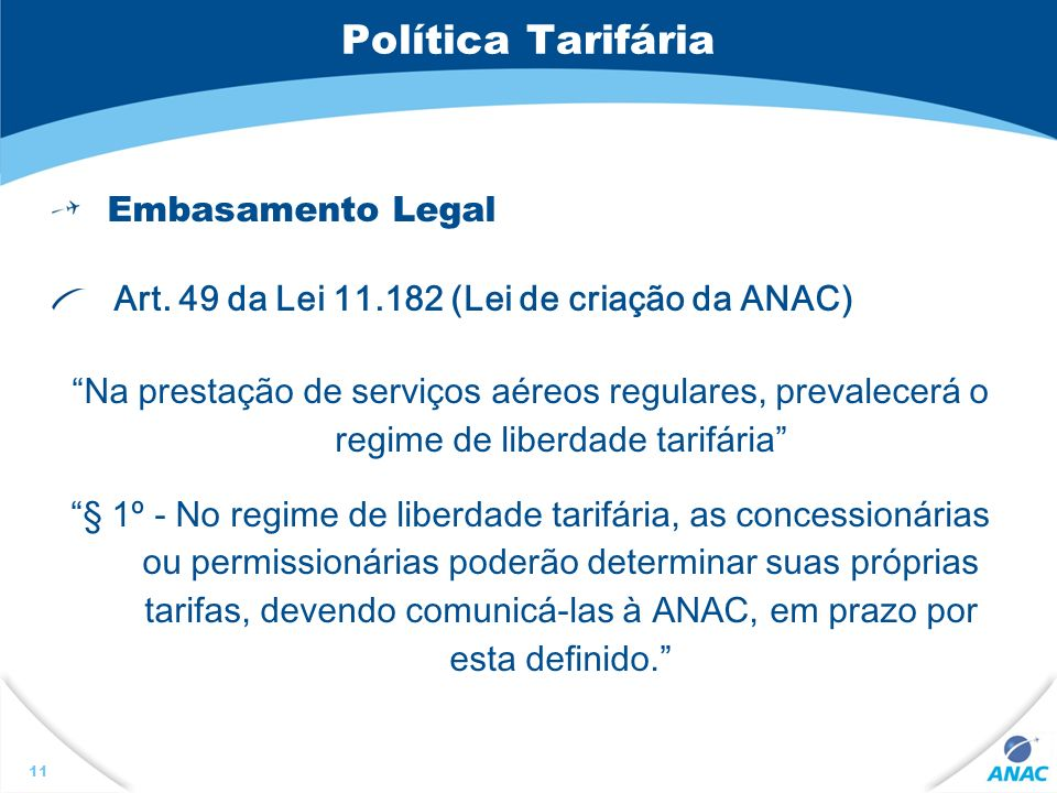 11 Política Tarifária Embasamento Legal Art. 49 da Lei 11.182 (Lei de criação da ANAC) Na prestação de serviços aéreos regulares, prevalecerá o regime