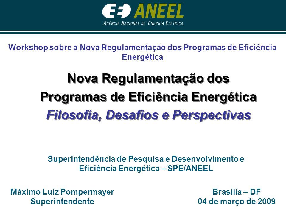 Brasília – DF 04 de março de 2009 Máximo Luiz Pompermayer Superintendente Superintendência de Pesquisa e Desenvolvimento e Eficiência Energética – SPE/ANEEL Nova Regulamentação dos Programas de Eficiência Energética Filosofia, Desafios e Perspectivas Nova Regulamentação dos Programas de Eficiência Energética Filosofia, Desafios e Perspectivas Workshop sobre a Nova Regulamentação dos Programas de Eficiência Energética