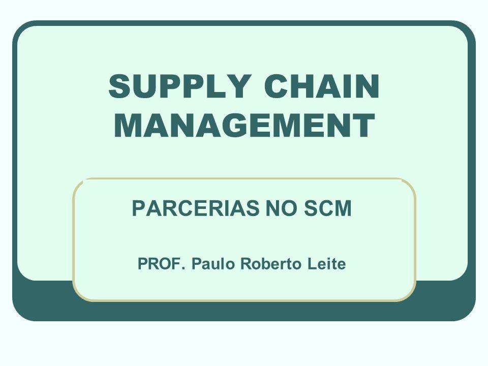 SUPPLY CHAIN MANAGEMENT PARCERIAS NO SCM PROF. Paulo Roberto Leite