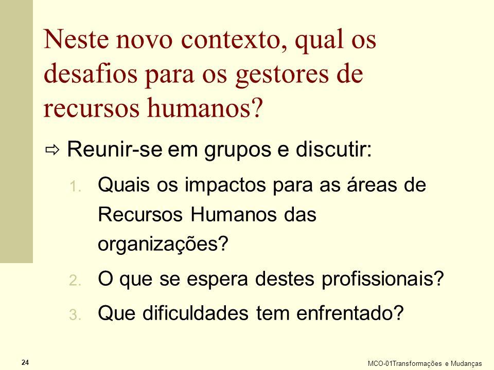 MCO-01Transformações e Mudanças 24 Neste novo contexto, qual os desafios para os gestores de recursos humanos? Reunir-se em grupos e discutir: 1. Quai