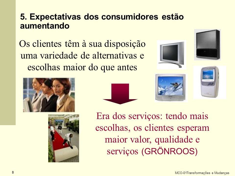 MCO-01Transformações e Mudanças 8 5. Expectativas dos consumidores estão aumentando Os clientes têm à sua disposição uma variedade de alternativas e e