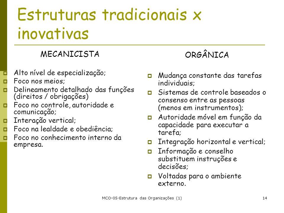 MCO-05-Estrutura das Organizações (1)14 Estruturas tradicionais x inovativas MECANICISTA Alto nível de especialização; Foco nos meios; Delineamento de
