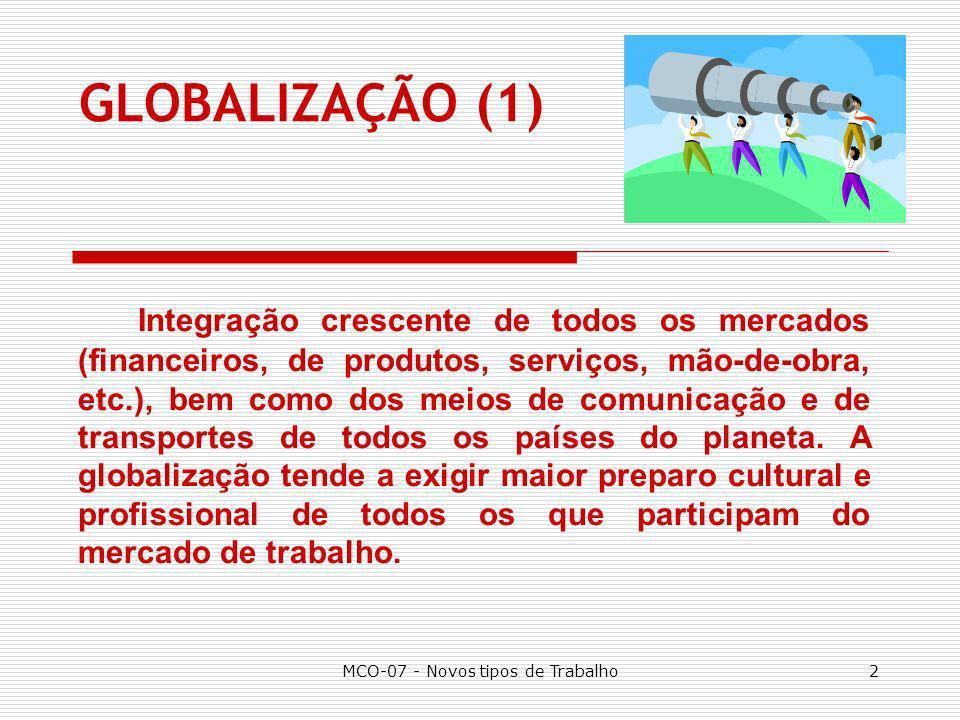 MCO-07 - Novos tipos de Trabalho3 GLOBALIZAÇÃO (2) Processo em que a vida social nas sociedades sofre influências cada vez maiores de todos os países, incluindo os aspectos políticos, econômicos, culturais, artísticos, moda, meios de comunicação, etc.