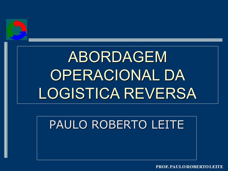 PROF. PAULO ROBERTO LEITE ABORDAGEM OPERACIONAL DA LOGISTICA REVERSA PAULO ROBERTO LEITE