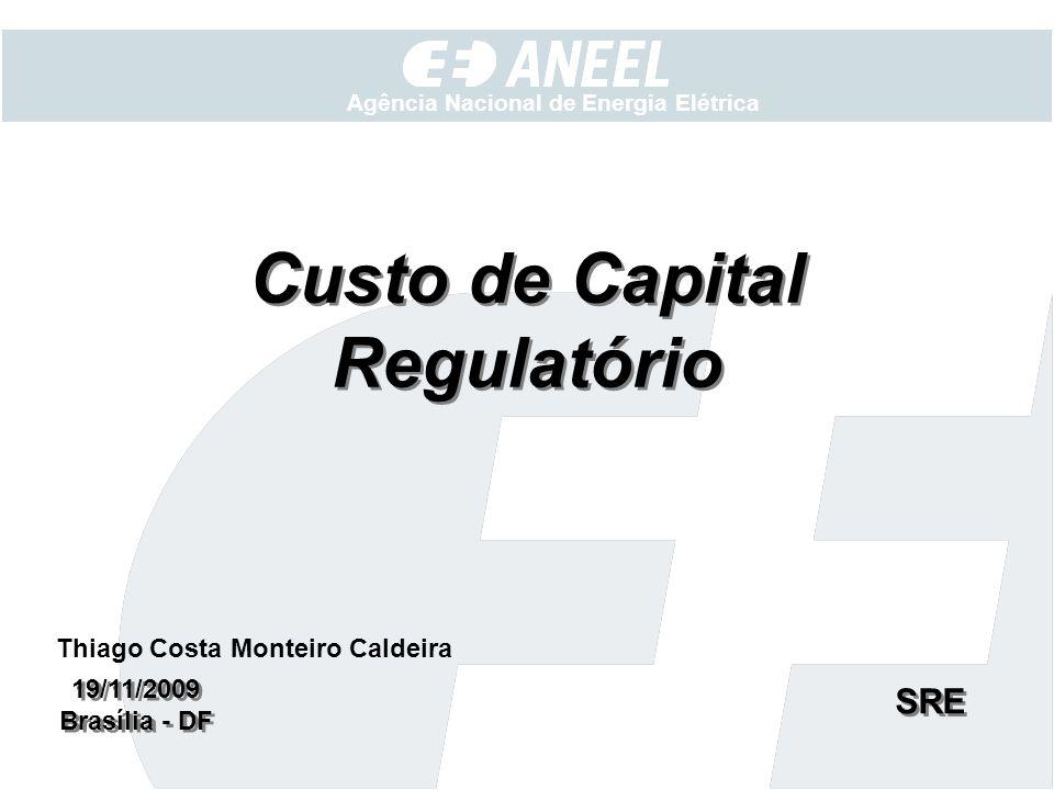 Agência Nacional de Energia Elétrica Custo de Capital Regulatório 19/11/2009 Brasília - DF 19/11/2009 Brasília - DF SRE Thiago Costa Monteiro Caldeira
