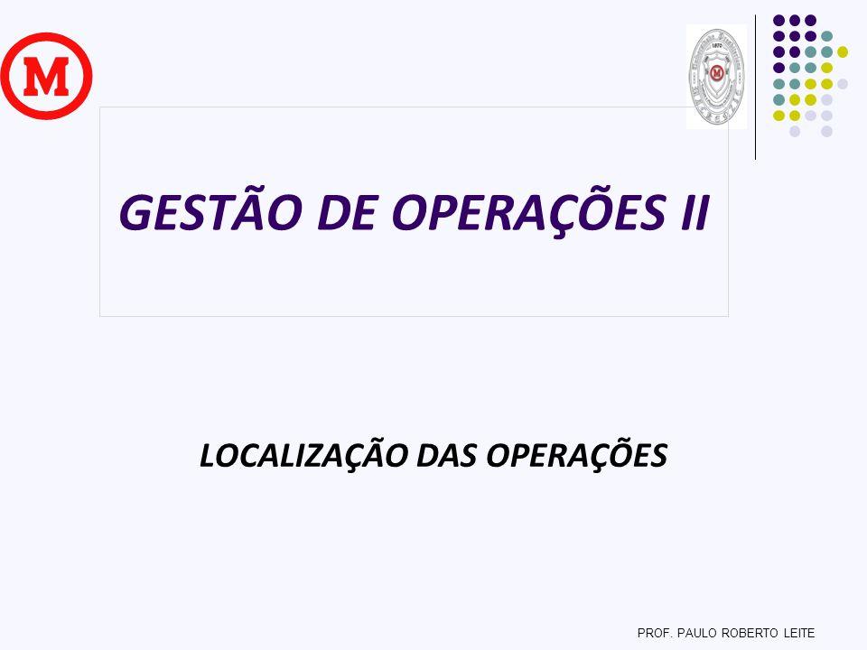 GESTÃO DE OPERAÇÕES II LOCALIZAÇÃO DAS OPERAÇÕES PROF. PAULO ROBERTO LEITE