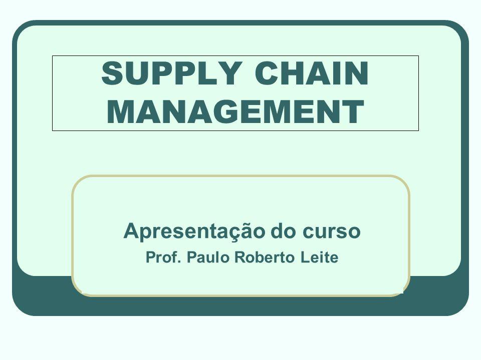 SUPPLY CHAIN MANAGEMENT Apresentação do curso Prof. Paulo Roberto Leite