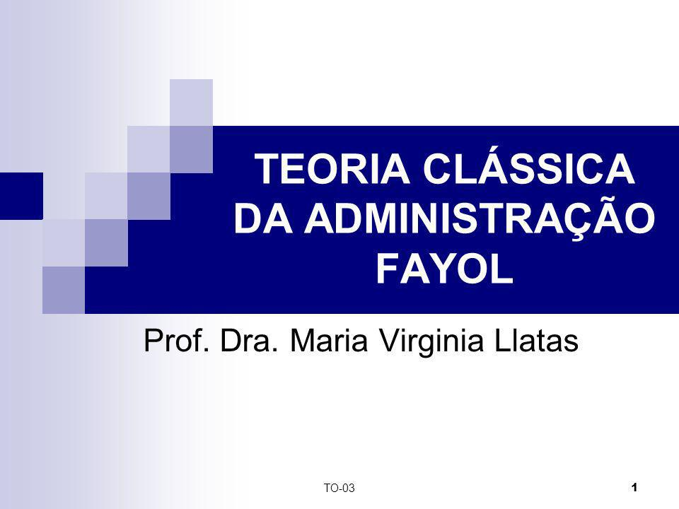 TO-03 1 TEORIA CLÁSSICA DA ADMINISTRAÇÃO FAYOL Prof. Dra. Maria Virginia Llatas