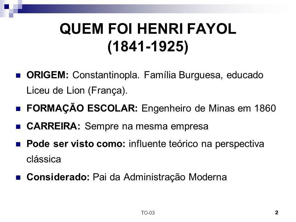 TO-032 QUEM FOI HENRI FAYOL (1841-1925) ORIGEM: Constantinopla. Família Burguesa, educado Liceu de Lion (França). FORMAÇÃO ESCOLAR: Engenheiro de Mina