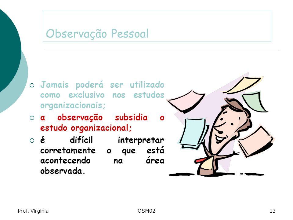 Prof. VirginiaOSM0213 Observação Pessoal Jamais poderá ser utilizado como exclusivo nos estudos organizacionais; a observação subsidia o estudo organi
