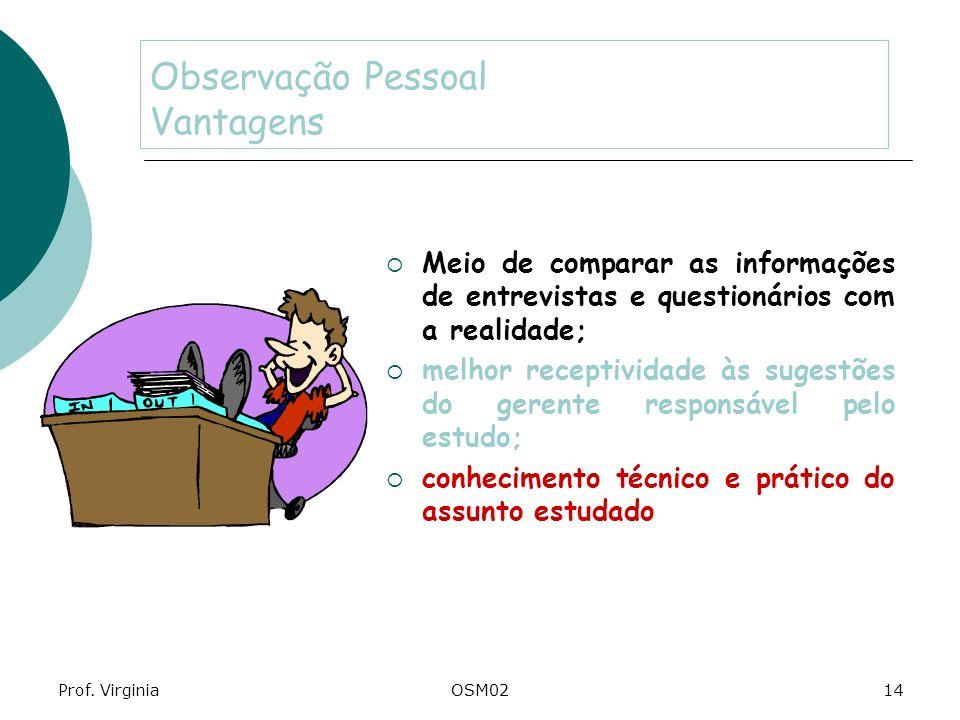 Prof. VirginiaOSM0214 Observação Pessoal Vantagens Meio de comparar as informações de entrevistas e questionários com a realidade; melhor receptividad