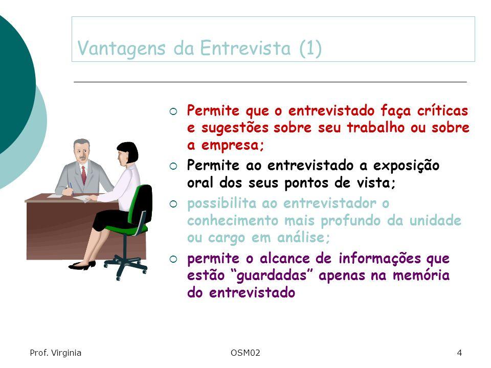 Prof. VirginiaOSM024 Vantagens da Entrevista (1) Permite que o entrevistado faça críticas e sugestões sobre seu trabalho ou sobre a empresa; Permite a