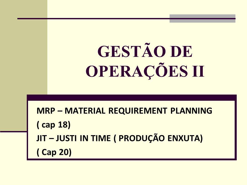 GESTÃO DE OPERAÇÕES II MRP – MATERIAL REQUIREMENT PLANNING ( cap 18) JIT – JUSTI IN TIME ( PRODUÇÃO ENXUTA) ( Cap 20)