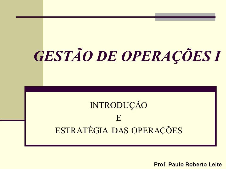Prof. Paulo Roberto Leite GESTÃO DE OPERAÇÕES I INTRODUÇÃO E ESTRATÉGIA DAS OPERAÇÕES
