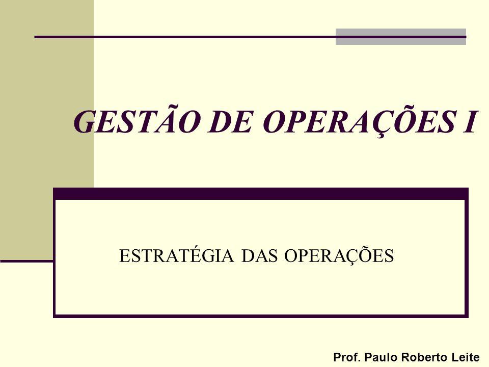 Prof. Paulo Roberto Leite GESTÃO DE OPERAÇÕES I ESTRATÉGIA DAS OPERAÇÕES