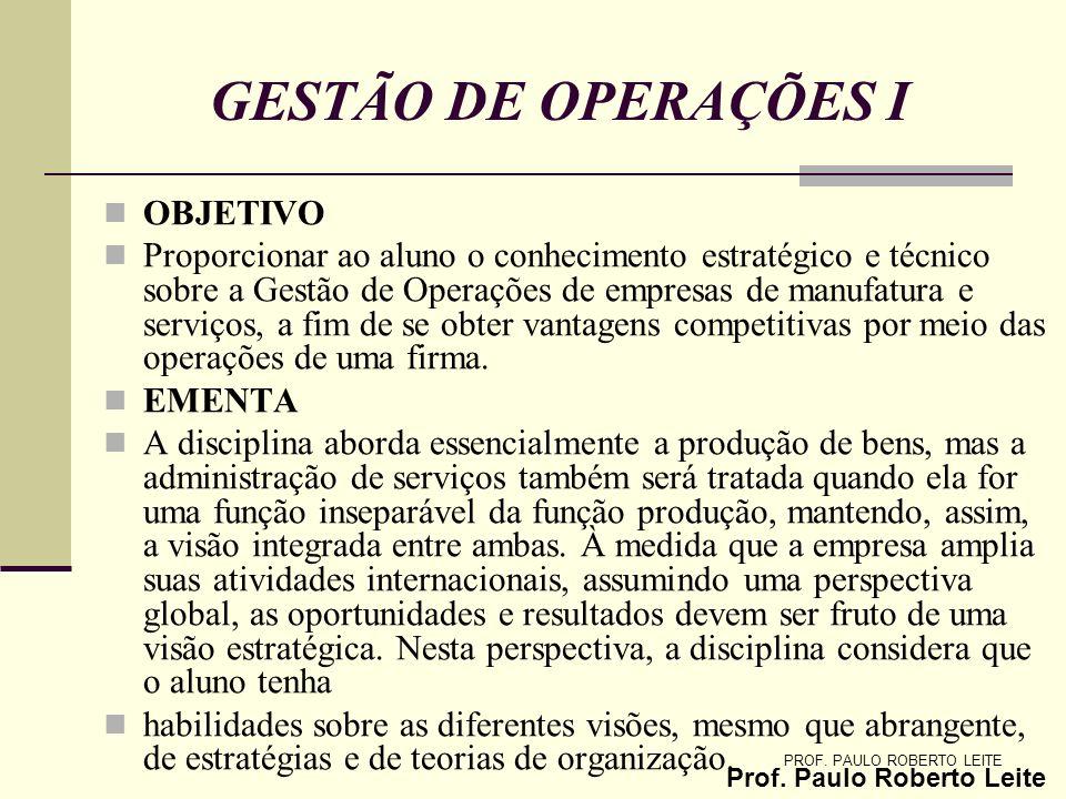 Prof. Paulo Roberto Leite PROF. PAULO ROBERTO LEITE GESTÃO DE OPERAÇÕES I OBJETIVO Proporcionar ao aluno o conhecimento estratégico e técnico sobre a