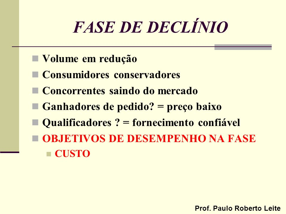 Prof. Paulo Roberto Leite FASE DE DECLÍNIO Volume em redução Consumidores conservadores Concorrentes saindo do mercado Ganhadores de pedido? = preço b