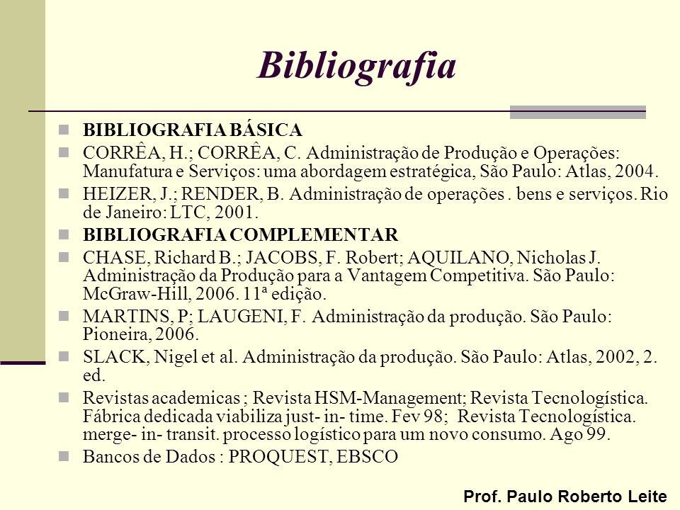 Prof. Paulo Roberto Leite Bibliografia BIBLIOGRAFIA BÁSICA CORRÊA, H.; CORRÊA, C. Administração de Produção e Operações: Manufatura e Serviços: uma ab