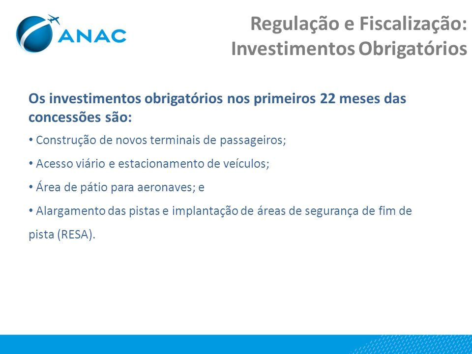 Regulação e Fiscalização: Investimentos Obrigatórios Os investimentos obrigatórios nos primeiros 22 meses das concessões são: Construção de novos terminais de passageiros; Acesso viário e estacionamento de veículos; Área de pátio para aeronaves; e Alargamento das pistas e implantação de áreas de segurança de fim de pista (RESA).