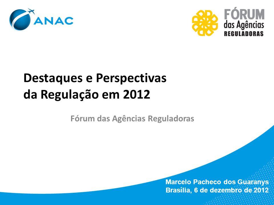 Destaques e Perspectivas da Regulação em 2012 Fórum das Agências Reguladoras Marcelo Pacheco dos Guaranys Brasília, 6 de dezembro de 2012