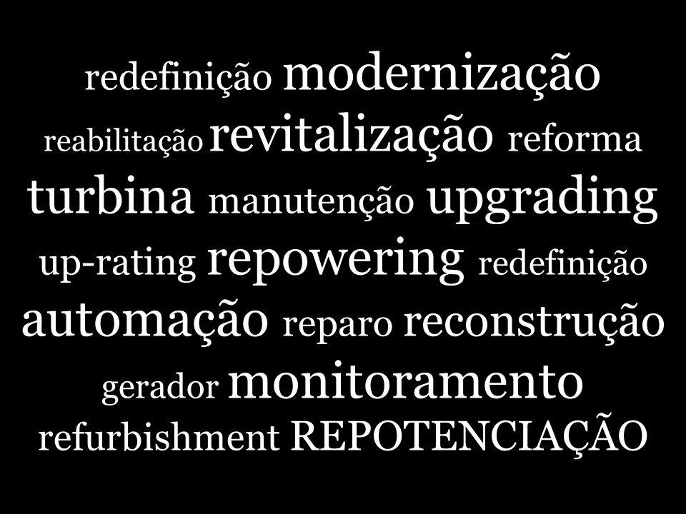Repotenciação Adoção de avanços tecnológicos, de concepções mais modernas de projeto, utilização de folgas existentes no projeto original ou mediante instalação de unidades adicionais, a fim de aumentar a potência possível de ser gerada em usinas hidrelétricas existentes.
