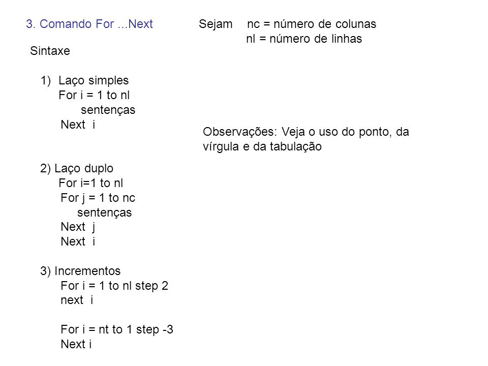 Sintaxe 1)Laço simples For i = 1 to nl sentenças Next i 2) Laço duplo For i=1 to nl For j = 1 to nc sentenças Next j Next i 3) Incrementos For i = 1 t