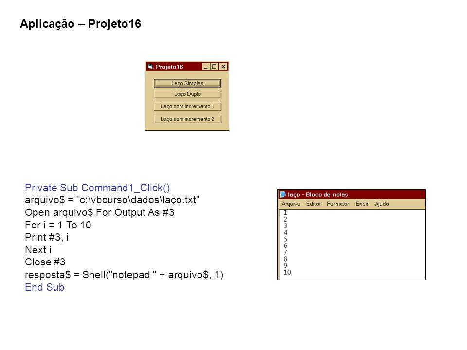 Private Sub Command2_Click() arquivo$ = c:\vbcurso\dados\laço.txt Open arquivo$ For Output As #3 For i = 1 To 10 For j = 1 To 5 Print #3, 10 * i + j; Rem Print #3, 10 * i + j, Rem Print #3, Tab(10 * (j - 1)); 10 * i + j; Next j Print #3, Next i Close #3 resposta$ = Shell( notepad + arquivo$, 1) End Sub