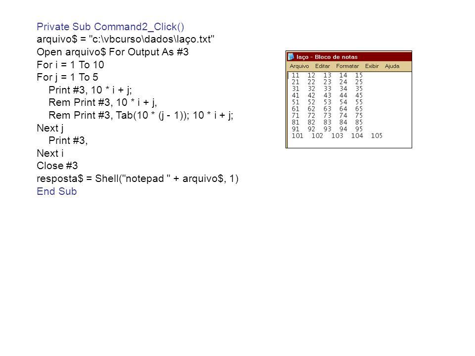 Private Sub Command3_Click() arquivo$ = c:\vbcurso\dados\laço.txt Open arquivo$ For Output As #3 For i = 0 To 20 Step 2 Print #3, i Next i Close #3 resposta$ = Shell( notepad + arquivo$, 1) End Sub Private Sub Command4_Click() arquivo$ = c:\vbcurso\dados\laço.txt Open arquivo$ For Output As #3 For i = 80 To 20 Step -2 Print #3, i Next i Close #3 resposta$ = Shell( notepad + arquivo$, 1) End Sub