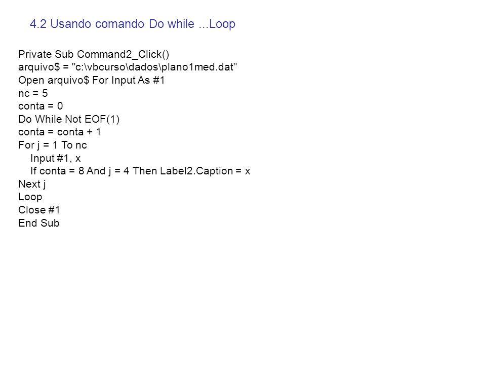 4.3 Usando vetores Private Sub Command3_Click() arquivo$ = c:\vbcurso\dados\plano1med.dat Open arquivo$ For Input As #1 nc = 5 ReDim vetor(nc) conta = 0 Do While Not EOF(1) conta = conta + 1 For j = 1 To nc Input #1, vetor(j) Next j If conta = 8 Then Label2.Caption = vetor(4) Loop Close #1 End Sub