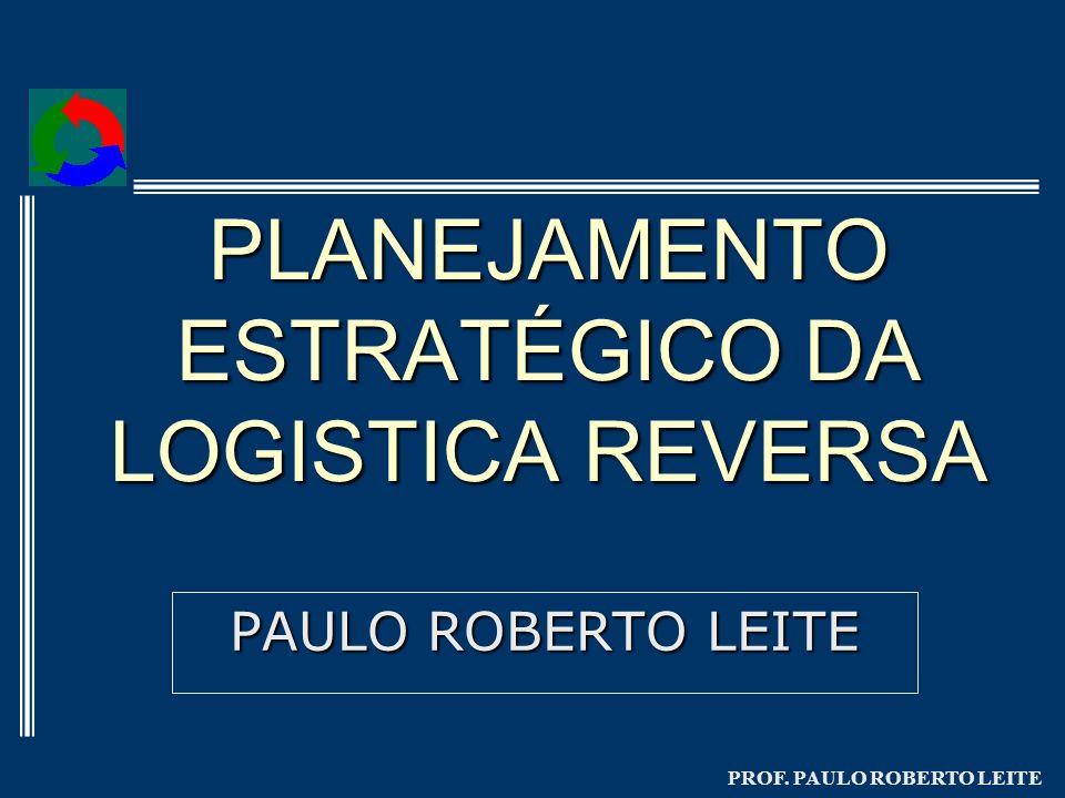PROF. PAULO ROBERTO LEITE PLANEJAMENTO ESTRATÉGICO DA LOGISTICA REVERSA PAULO ROBERTO LEITE