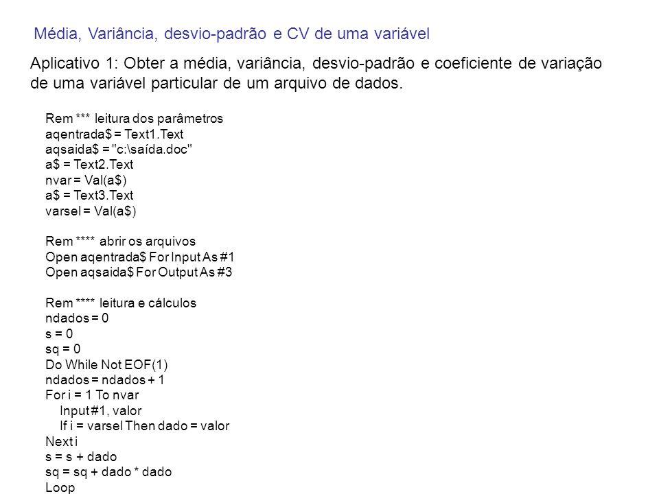Rem **** estatísticas **** media = s / ndados varia = (sq - ((s * s) / ndados)) / (ndados - 1) dp = Sqr(varia) cv = 100 * dp / media Rem *** impressão dos resultados **** Print #3, Número de dados ; Tab(40); ndados Print #3, Média ; Tab(40); media Print #3, Variância ; Tab(40); varia Print #3, Desvio-padrão ; Tab(40); dp Print #3, Coeficiente de variação ; Tab(40); cv Rem **** fechar os arquivos Close #1 Close #3 Rem *** visualizar resultados texto$ = Notepad + aqsaida$ resp$ = Shell(texto$, 1) End Sub