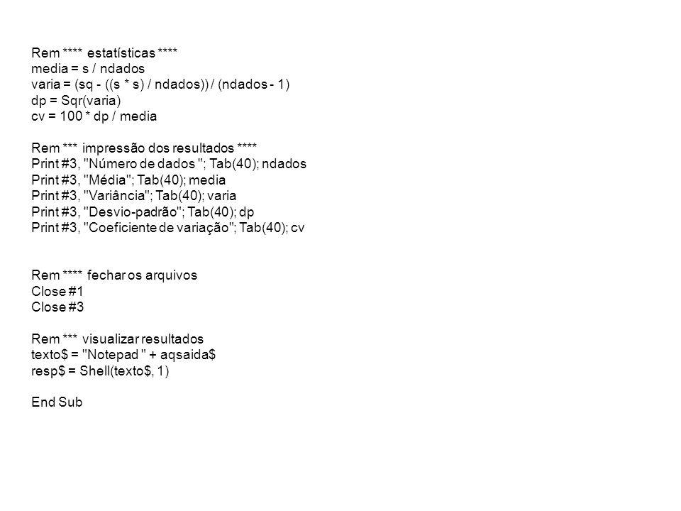 Rem **** estatísticas **** media = s / ndados varia = (sq - ((s * s) / ndados)) / (ndados - 1) dp = Sqr(varia) cv = 100 * dp / media Rem *** impressão