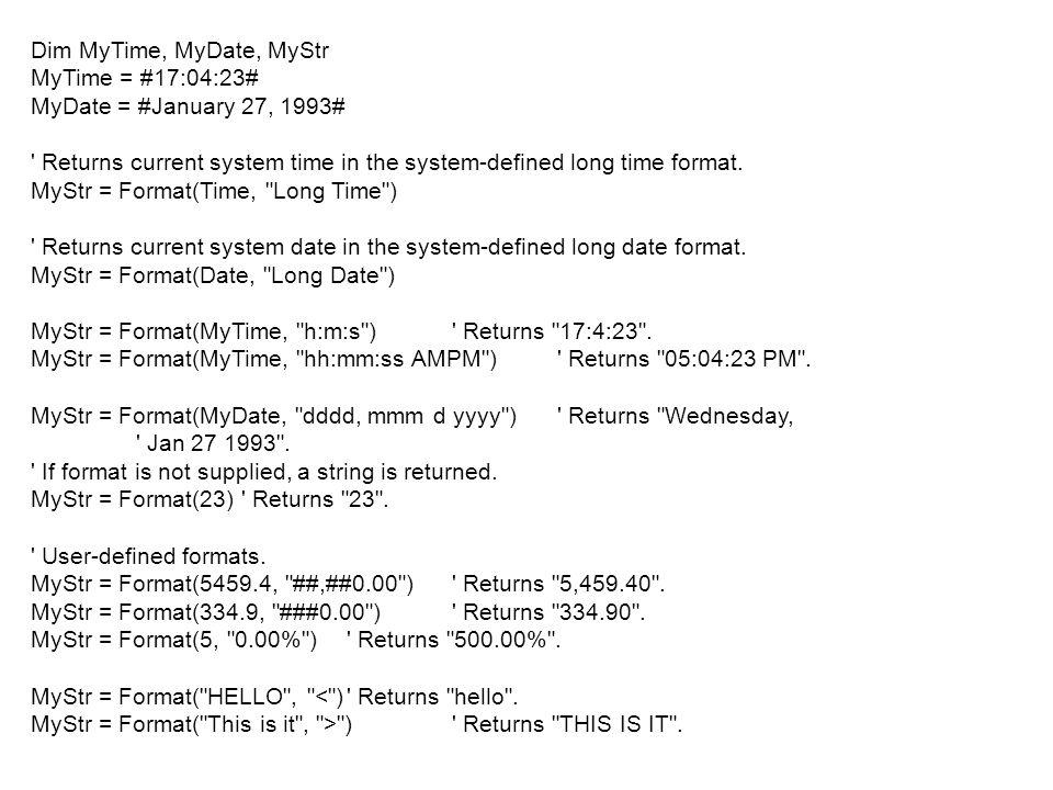 Dim MyTime, MyDate, MyStr MyTime = #17:04:23# MyDate = #January 27, 1993# ' Returns current system time in the system-defined long time format. MyStr