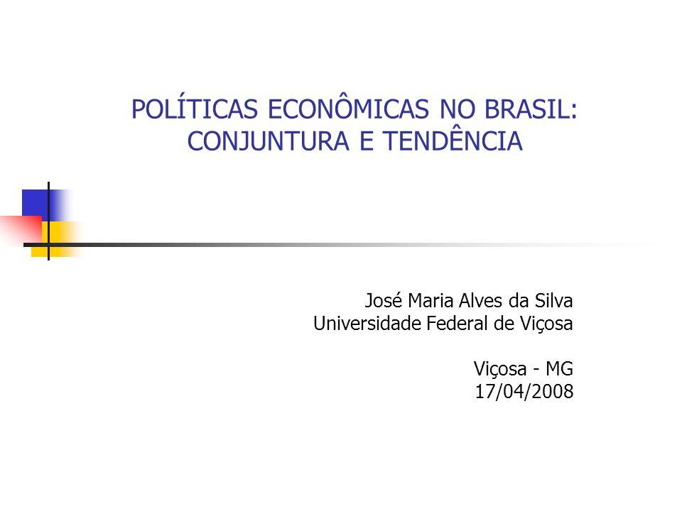 POLÍTICAS ECONÔMICAS NO BRASIL: CONJUNTURA E TENDÊNCIA José Maria Alves da Silva Universidade Federal de Viçosa Viçosa - MG 17/04/2008