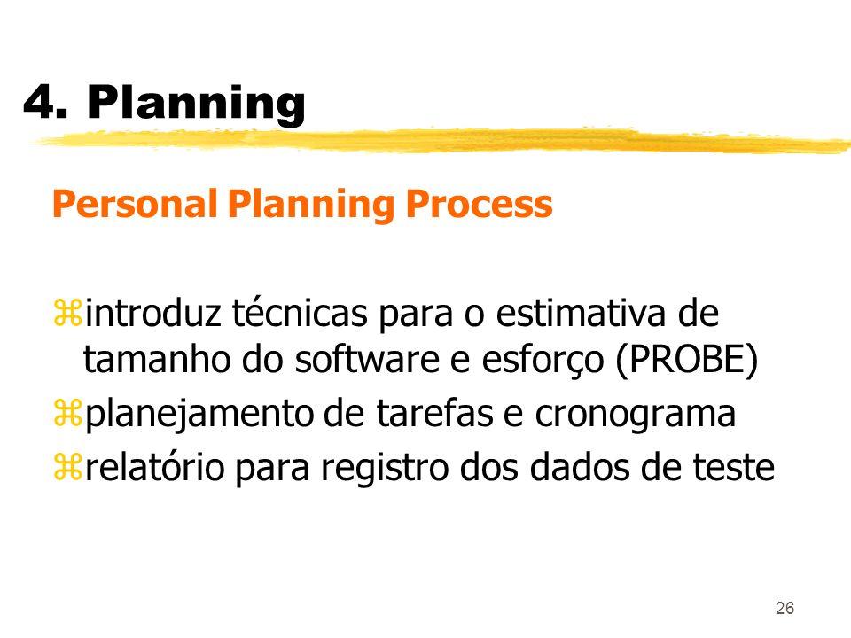 26 4. Planning Personal Planning Process zintroduz técnicas para o estimativa de tamanho do software e esforço (PROBE) zplanejamento de tarefas e cron