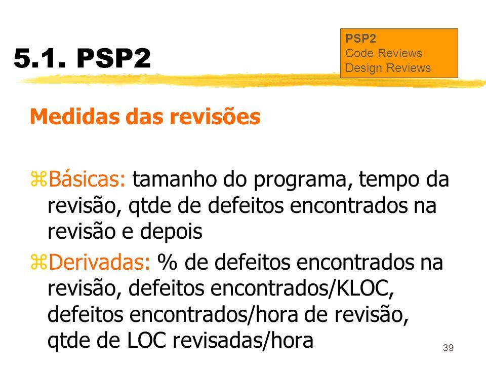 39 5.1. PSP2 Medidas das revisões zBásicas: tamanho do programa, tempo da revisão, qtde de defeitos encontrados na revisão e depois zDerivadas: % de d