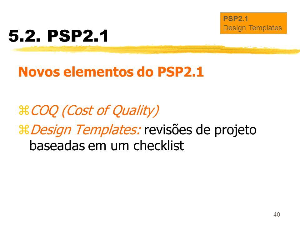 40 5.2. PSP2.1 Novos elementos do PSP2.1 zCOQ (Cost of Quality) zDesign Templates: revisões de projeto baseadas em um checklist PSP2.1 Design Template
