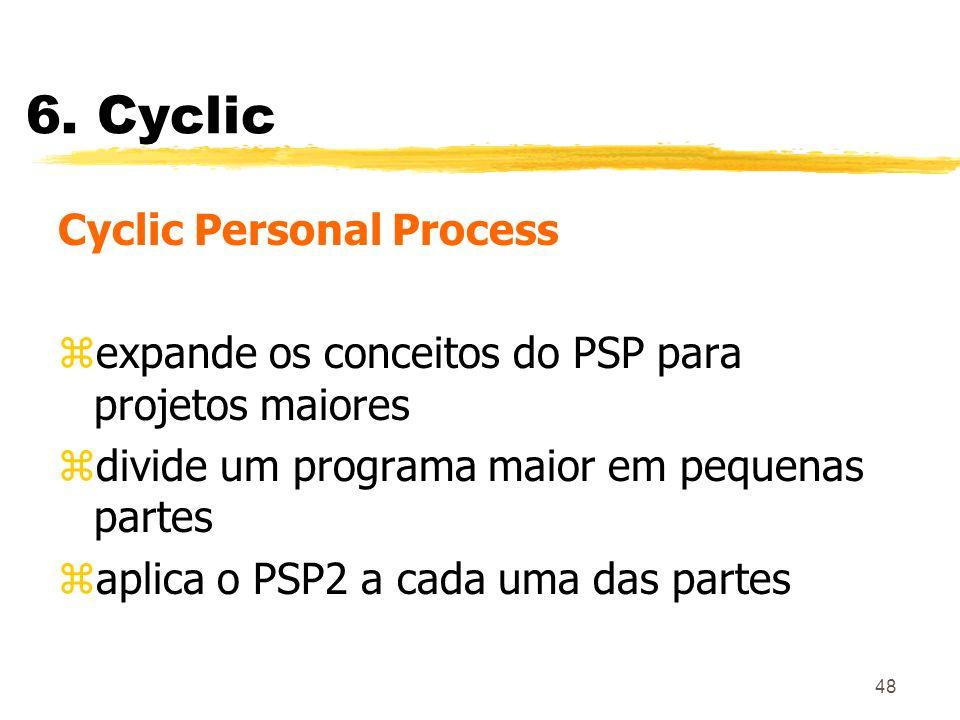 48 6. Cyclic Cyclic Personal Process zexpande os conceitos do PSP para projetos maiores zdivide um programa maior em pequenas partes zaplica o PSP2 a