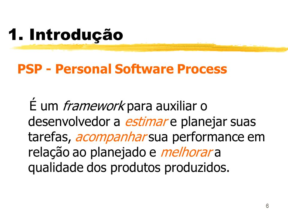 6 1. Introdução PSP - Personal Software Process É um framework para auxiliar o desenvolvedor a estimar e planejar suas tarefas, acompanhar sua perform