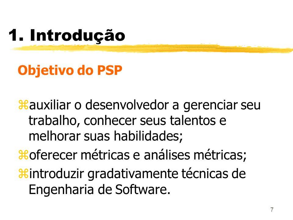 7 1. Introdução Objetivo do PSP zauxiliar o desenvolvedor a gerenciar seu trabalho, conhecer seus talentos e melhorar suas habilidades; zoferecer métr